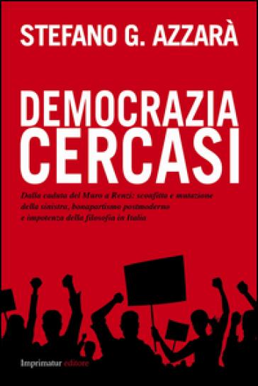 Democrazia cercasi. Dalla caduta del muro a Renzi: sconfitta e mutazione della sinistra, bonapartismo postmoderno e impotenza della filosofia in Italia