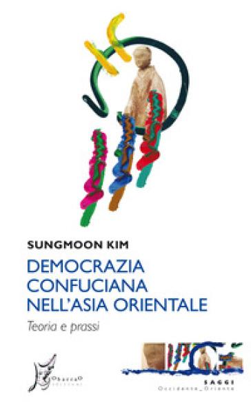 Democrazia confuciana nell'Asia orientale. Teoria e prassi - Sungmoon Kim | Rochesterscifianimecon.com