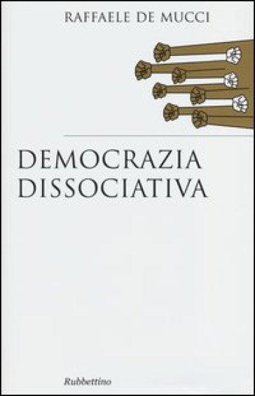 Democrazia dissociativa - Raffaele De Mucci |