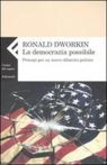Democrazia possibile. Principi per un nuovo dibattito politico (La) - Ronald Dworkin |