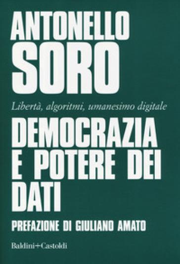Democrazia e potere dei dati. Libertà, algoritmi, umanesimo digitale - Antonello Soro |