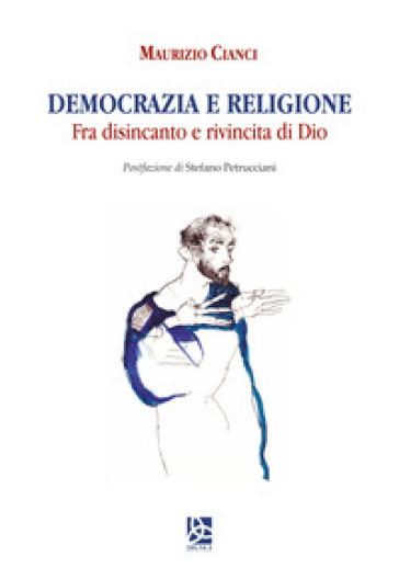 Democrazia e religione. Fra disincanto e rivincita di Dio - Maurizio Cianci | Kritjur.org