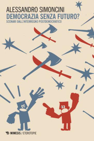 Democrazia senza futuro? Scenari dall'interregno postdemocratico - Alessandro Simoncini |