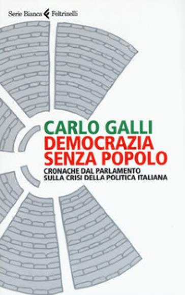 Democrazia senza popolo. Cronache dal parlamento sulla crisi della politica italiana - Carlo Galli |