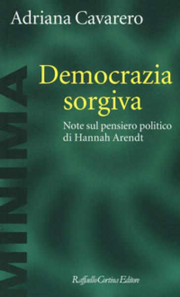 Democrazia sorgiva. Note al pensiero politico di Hanna Arendt - Adriana Cavarero |