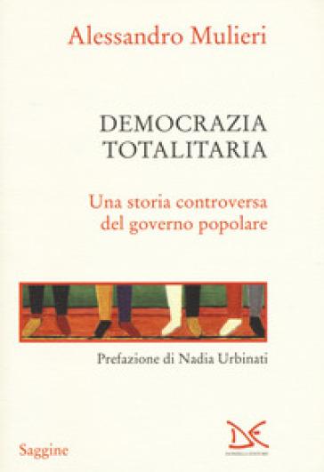 Democrazia totalitaria. Una storia controversa del governo popolare - Alessandro Mulieri | Thecosgala.com