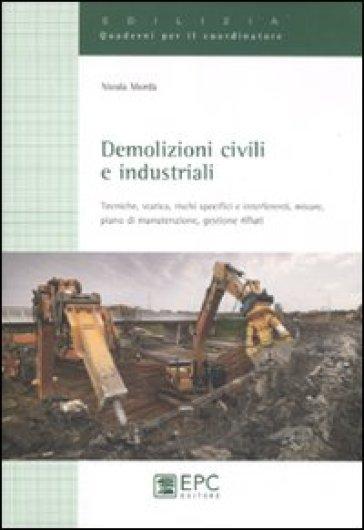 Demolizioni civili e industriali. Tecniche, statica, rischi specifici e interferenti, misure, piano di manutenzione, gestione rifiuti