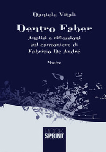 Dentro Faber. Analisi e riflessioni sul canzoniere di Fabrizio De André - Daniele Vitali |