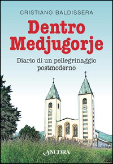 Dentro Medjugorje. Diario di un pellegrinaggio postmoderno - Cristiano Baldissera |
