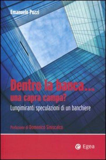 Dentro la banca... una capra campa? Lungimiranti speculazioni di un banchiere - Emanuele Pozzi |