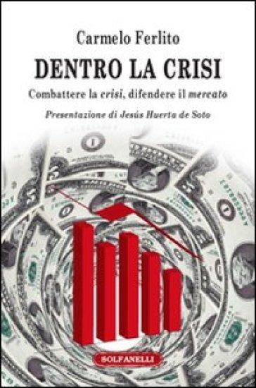 Dentro la crisi. Combattere la crisi, difendere il mercato - Carmelo Ferlito |