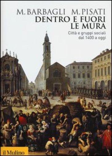 Dentro e fuori le mura. Città e gruppi sociali dal 1400 a oggi - Marzio Barbagli |