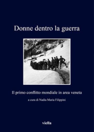 Dentro la guerra. Il primo conflitto mondiale in area veneta - N. M. Filippini |