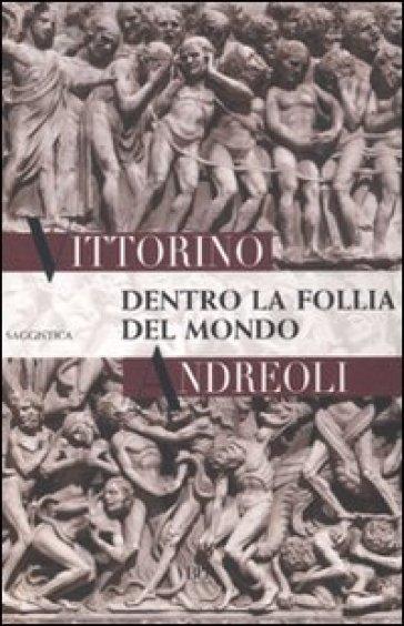 Dentro la follia del mondo - Vittorino Andreoli |