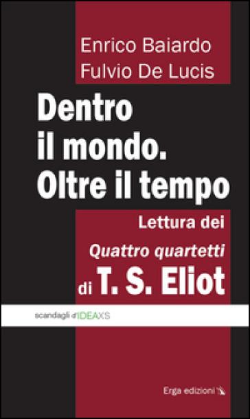 Dentro il mondo. Oltre il tempo. Lettura dei quattro quartetti di T. S. Eliot - Fulvio De Lucis   Thecosgala.com