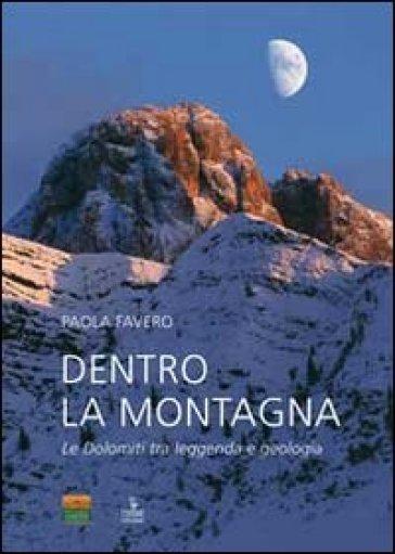 Dentro la montagna. Le Dolomiti tra leggenda e geologia - Paola Favero |