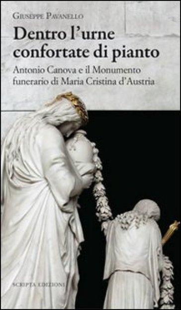 Dentro l'urne confortate di pianto. Antonio Canova e il monumento funerari di Maria Cristina d'Austria. Ediz. illustrata - Vincenzo Pavanello  