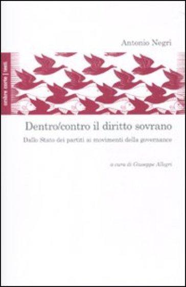 Dentro/contro il diritto sovrano. Dallo Stato dei partiti ai movimenti della governance - Antonio Negri |