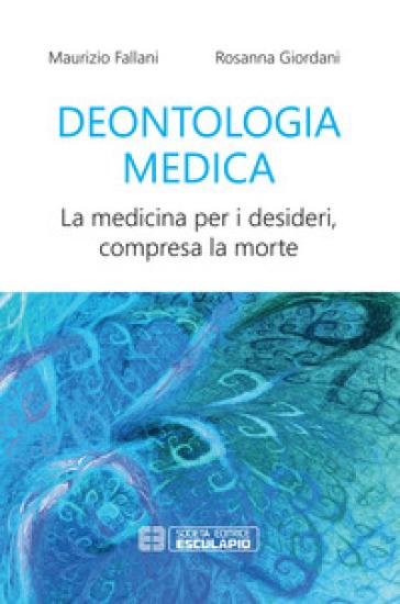 Deontologia medica. La medicina per i desideri, compresa la morte - Maurizio Fallani | Rochesterscifianimecon.com