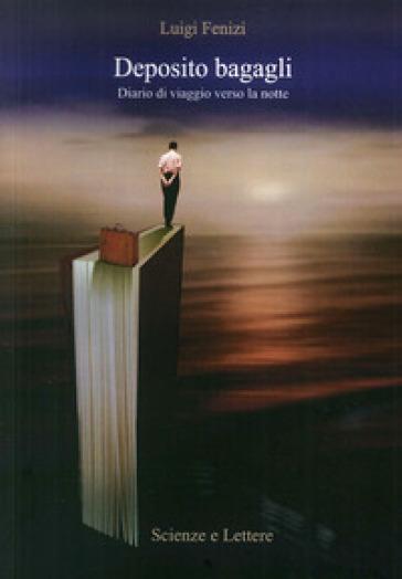 Deposito bagagli. Diario di viaggio verso la notte - Luigi Fenizi |