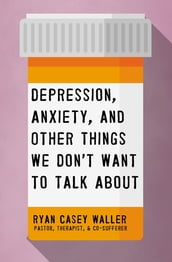 Depression, Anxiety, and Other Things We Don t Want to Talk About