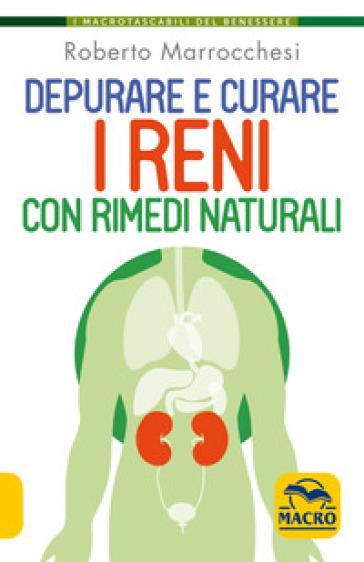 Depurare e curare i reni con rimedi naturali - Roberto Marrocchesi |