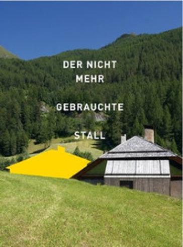 Der nicht mehr gebrauchte Stall. Eine Recherche in Sudtirol - Susanne Waiz |
