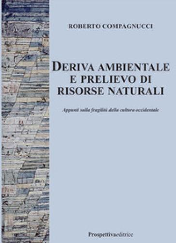 Deriva ambientale e prelievo di risorse naturali. Appunti sulla fragilità della cultura occidentale - Roberto Compagnucci  