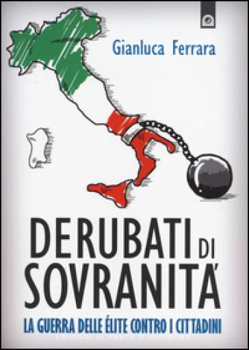 Derubati di sovranità. La guerra delleélite contro i cittadini - Gianluca Ferrara |
