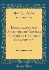 Descendants and Ancestors of Charles Norton of Guilford, Connecticut (Classic Reprint)