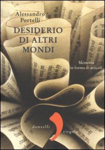Desiderio di altri mondi. Memoria in forma di articoli - Alessandro Portelli   Kritjur.org
