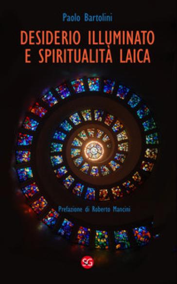 Desiderio illuminato e spiritualità laica. La radice cristiana per una fede non dogmatica - Paolo Bartolini |