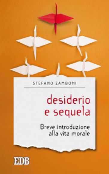 Desiderio e sequela. Breve introduzione alla vita morale - Stefano Zamboni |