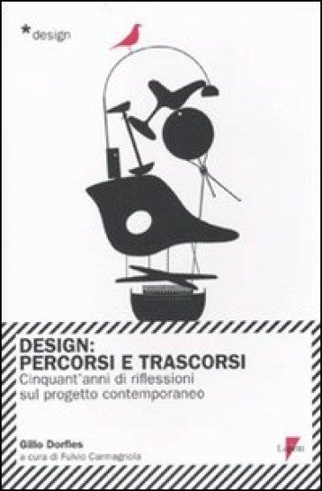 Design. Percorsi e trascorsi. Cinquant'anni di riflessioni sul progetto contemporaneo - Gillo Dorfles |