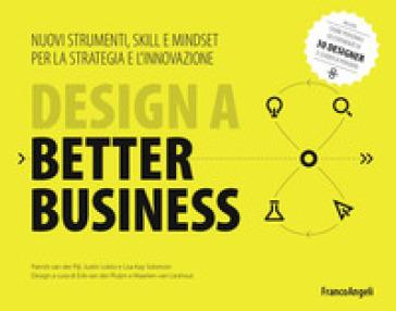 Design a better business. Nuovi strumenti, skill e mindset per la strategia e l'innovazione - Patrick Van Der Pijl |
