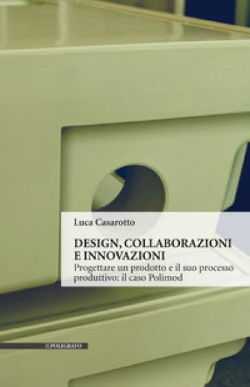 Design, collaborazioni e innovazioni. Progettare un prodotto e il suo processo produttivo: il caso Polimod - Luca Casarotto |