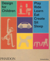 Design for children. Play, ride, learn, eat, create, sit, sleep. Ediz. illustrata