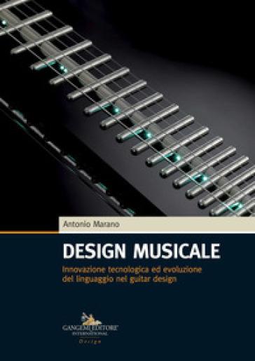 Design musicale. Innovazione tecnologica ed evoluzione del linguaggio nel guitar design - Antonio Marano   Thecosgala.com