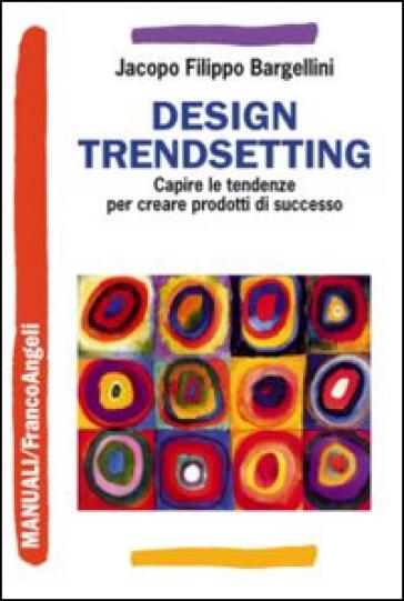 Design trendsetting. Capire le tendenze per creare prodotti di successo - Jacopo F. Bargellini pdf epub