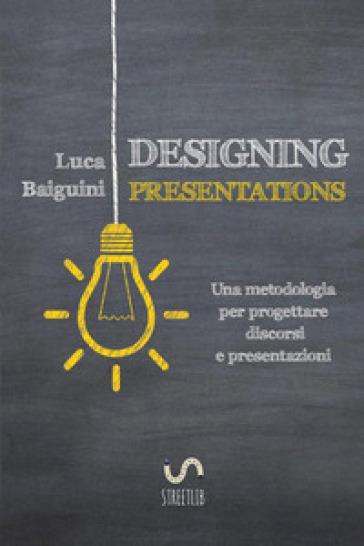 Designing presentations. Una metodologia per progettare discorsi e presentazioni - Luca Baiguini |