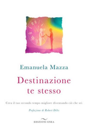 Destinazione te stesso. Crea il tuo secondo tempo migliore diventando ciò che sei - Emanuela Mazza |