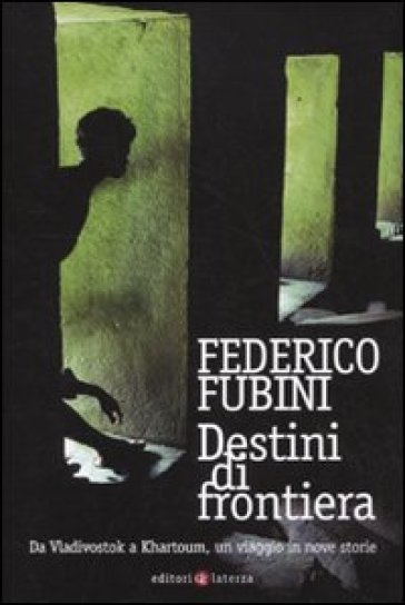 Destini di frontiera. Da Vladivostok a Khartoum, un viaggio in nove storie - Federico Fubini  