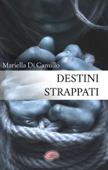 Destini strappati - Mariella Di Camillo  