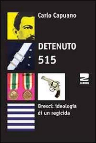 Detenuto 515. Bresci: ideologia di un regicida - Carlo Capuano |