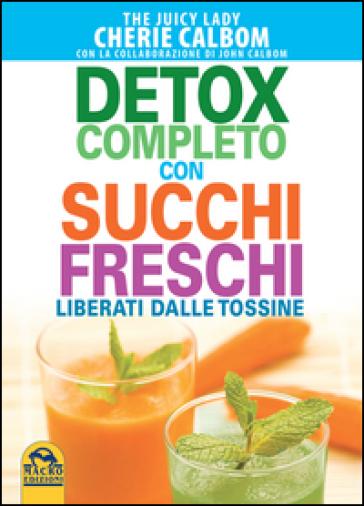 Detox completo con succhi freschi. Liberati dalle tossine - Cherie Calbom | Ericsfund.org