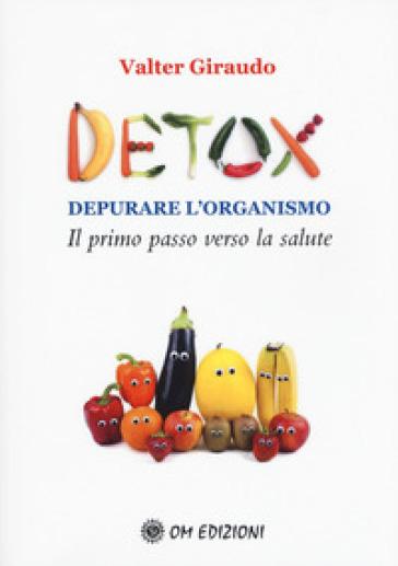 Detox depurare l'organismo. Il primo passo verso la salute - Valter Giraudo | Jonathanterrington.com
