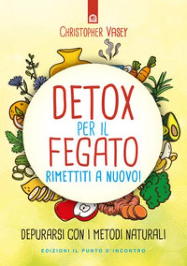 Detox per il fegato. Ritrova salute e vitalità - Christopher Vasey | Rochesterscifianimecon.com