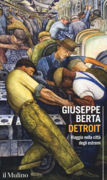 Detroit. Viaggio nella città degli estremi - Giuseppe Berta | Thecosgala.com