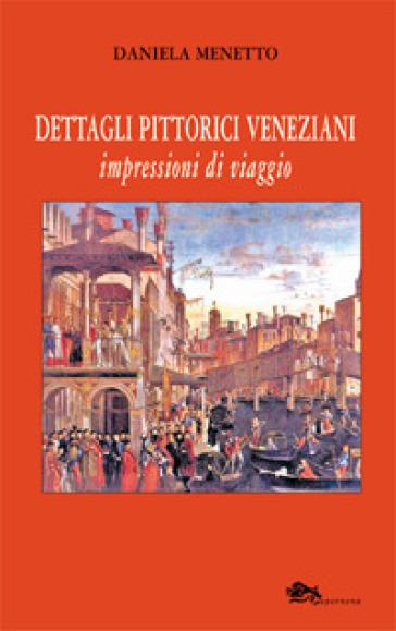 Dettagli pittorici veneziani. Impressioni di viaggio - Daniela Menetto |