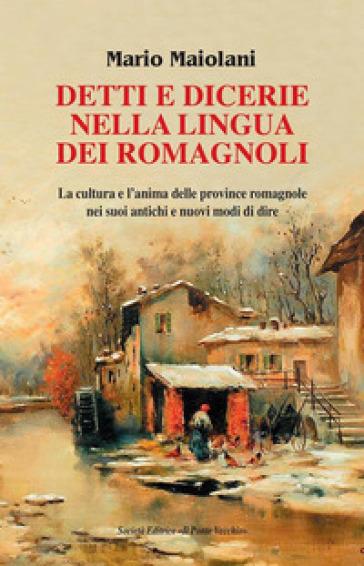 Detti e dicerie nella lingua dei romagnoli. La cultura e l'anima delle province romagnole nei suoi antichi e nuovi modi di dire - Mario Maiolani |
